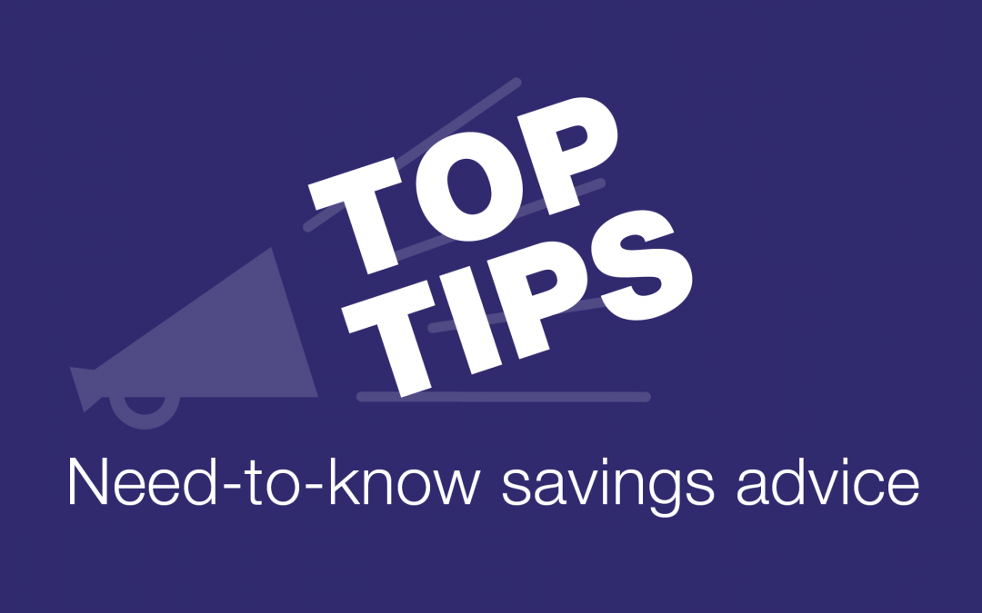 Top tips to make the most of your savings!